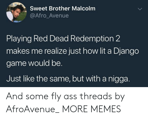 Avenue: Sweet Brother Malcolm  @Afro_Avenue  Playing Red Dead Redemption 2  makes me realize just how lit a Django  game would be.  Just like the same, but with a nigga. And some fly ass threads by AfroAvenue_ MORE MEMES