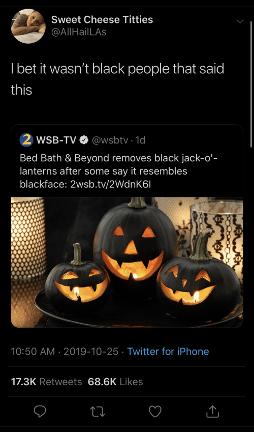 sweet: Sweet Cheese Titties  @AllHailLAs  I bet it wasn't black people that said  this  WSB-TV O @wsbtv · 1d  Bed Bath & Beyond removes black jack-o'-  lanterns after some say it resembles  blackface: 2wsb.tv/2WdnK6I  10:50 AM · 2019-10-25 · Twitter for iPhone  17.3K Retweets 68.6K Likes