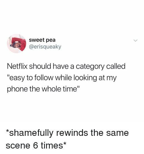 """Netflix, Phone, and Time: sweet pea  @erisqueaky  Netflix should have a category called  """"easy to follow while looking at my  phone the whole time"""" *shamefully rewinds the same scene 6 times*"""