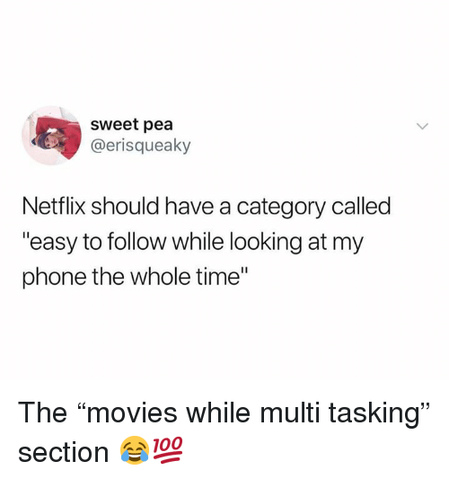 """Netflix, Phone, and Time: sweet pea  @erisqueaky  Netflix should have a category called  """"easy to follow while looking at my  phone the whole time"""" The """"movies while multi tasking"""" section 😂💯"""