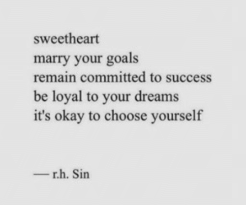 loyal: sweetheart  marry your goals  remain committed to success  be loyal to your dreams  it's okay to choose yourself  r.h. Sin  -