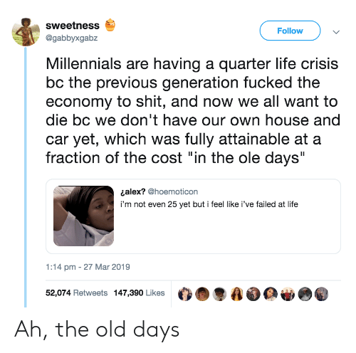"""Life, Shit, and Millennials: sweetness  @gabbyxgabz  Follow  Millennials are having a quarter life crisis  bc the previous generation fucked the  economy to shit, and now we all want to  die bc we don't have our own house and  car yet, which was fully attainable at a  fraction of the cost """"in the ole days""""  ¿alex? @hoemoticon  i'm not even 25 yet but i feel like i've failed at life  1:14 pm - 27 Mar 2019  52,074 Retweets 147,390 Likes O.  AO Ah, the old days"""