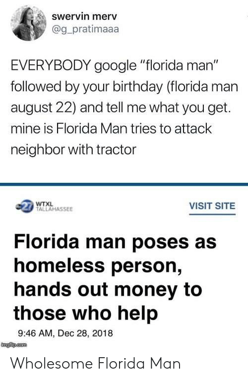 """Birthday, Florida Man, and Google: swervin merv  @g_pratimaaa  EVERYBODY google """"florida man""""  followed by your birthday (florida man  august 22) and tell me what you get.  mine is Florida Man tries to attack  neighbor with tractor  1 TALLAHASSEE  VISIT SITE  Florida man poses as  homeless person,  hands out money to  those who help  9:46 AM, Dec 28, 2018 Wholesome Florida Man"""