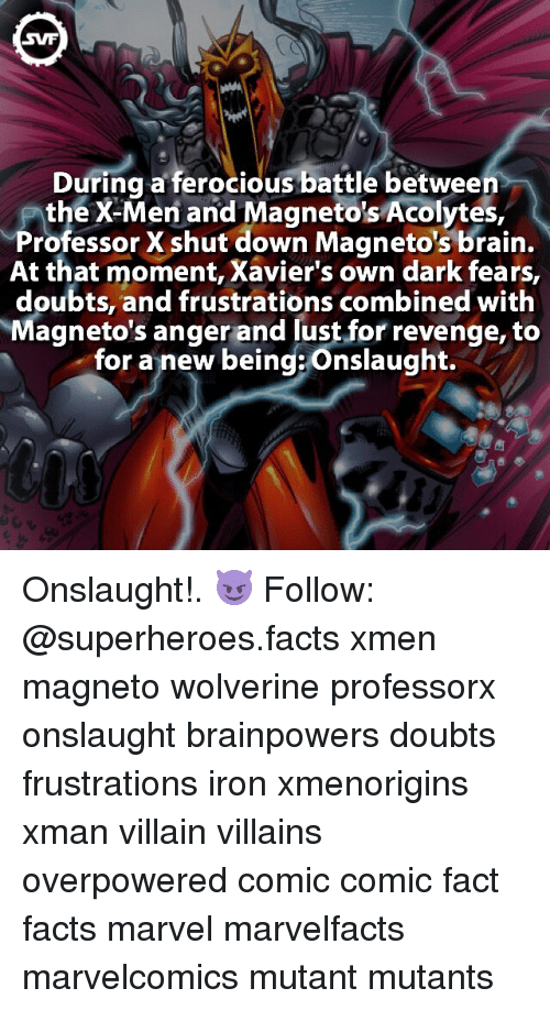 Brains, Memes, and Revenge: SWF  During a ferocious battle between  the X-Men and Magnetos Acolytes,  Professor X shut down Magneto's brain  At that moment, Xavier's own dark fears,  doubts, and frustrations combined with  Magneto's anger and lust for revenge, to  for a new being onslaught. Onslaught!. 😈⠀ Follow: @superheroes.facts⠀ xmen magneto wolverine professorx onslaught brainpowers doubts frustrations iron xmenorigins xman villain villains overpowered comic comic fact facts marvel marvelfacts marvelcomics mutant mutants