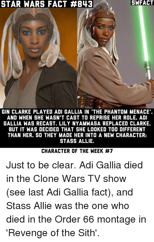 clone wars: SWFACT  STAR WARS FACT #843  GIN CLARKE PLAYED ADI GALLIA IN THE PHANTOM MENACE  AND WHEN SHE WASN'T CAST TO REPRISE HER ROLE. ADI  GALLIA WAS RECAST. LILY NYAMWASA REPLACED CLARKE.  BUT IT WAS DECIDED THAT SHE LOOKED TOO DIFFERENT  THAN HER. SO THEY MADE HER INTO A NEW CHARACTER:  STASS ALLIE.  CHARACTER OF THE WEEK Just to be clear. Adi Gallia died in the Clone Wars TV show (see last Adi Gallia fact), and Stass Allie was the one who died in the Order 66 montage in 'Revenge of the Sith'.