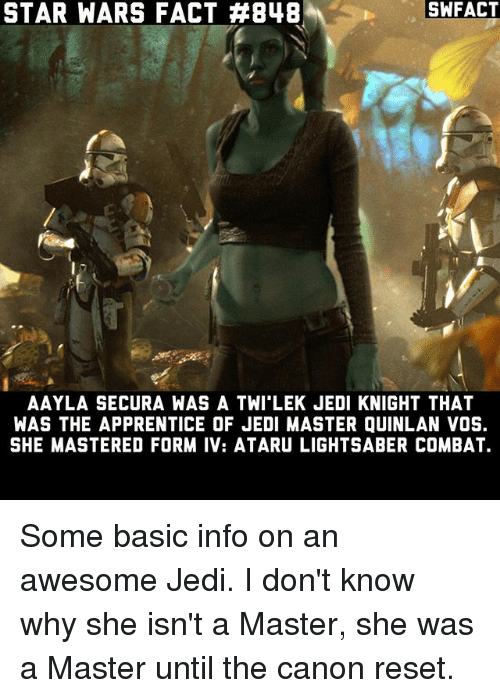 Reseted: SWFACT  STAR WARS FACT #848  AAYLA SECURA WAS A TWI LEK JEDI KNIGHT THAT  WAS THE APPRENTICE OF JEDI MASTER QUINLAN VOS.  SHE MASTERED FORM IV: ATARU LIGHTSABER COMBAT. Some basic info on an awesome Jedi. I don't know why she isn't a Master, she was a Master until the canon reset.