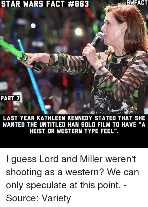 "Han Solo, Memes, and Star Wars: SWFACT  STAR WARS FACT A863  PART 7  LAST YEAR KATHLEEN KENNEDY STATED THAT SHE  WANTED THE UNTITLED HAN SOLO FILM TO HAVE ""A  HEIST OR WESTERN TYPE FEEL"". I guess Lord and Miller weren't shooting as a western? We can only speculate at this point. - Source: Variety"