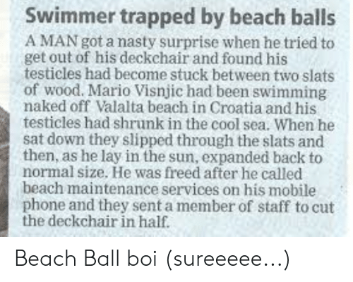 Nasty, Phone, and Mario: Swimmer trapped by beach balls  A MAN got a nasty surprise when he tried to  get out of his deckchair and found his  testicles had become stuck between two slats  of wood. Mario Visnjic had been swimming  naked off Valalta beach in Croatia and his  testicles had shrunk in the cool sea. When he  sat down they slipped through the slats and  then, as he lay in the sun, expanded back to  normal size. He was freed after he called  beach maintenance services on his mobile  phone and they sent a member of staff to cut  the deckchair in half. Beach Ball boi (sureeeee...)