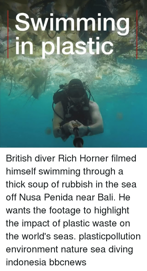 rubbish: Swimming  in plastic British diver Rich Horner filmed himself swimming through a thick soup of rubbish in the sea off Nusa Penida near Bali. He wants the footage to highlight the impact of plastic waste on the world's seas. plasticpollution environment nature sea diving indonesia bbcnews