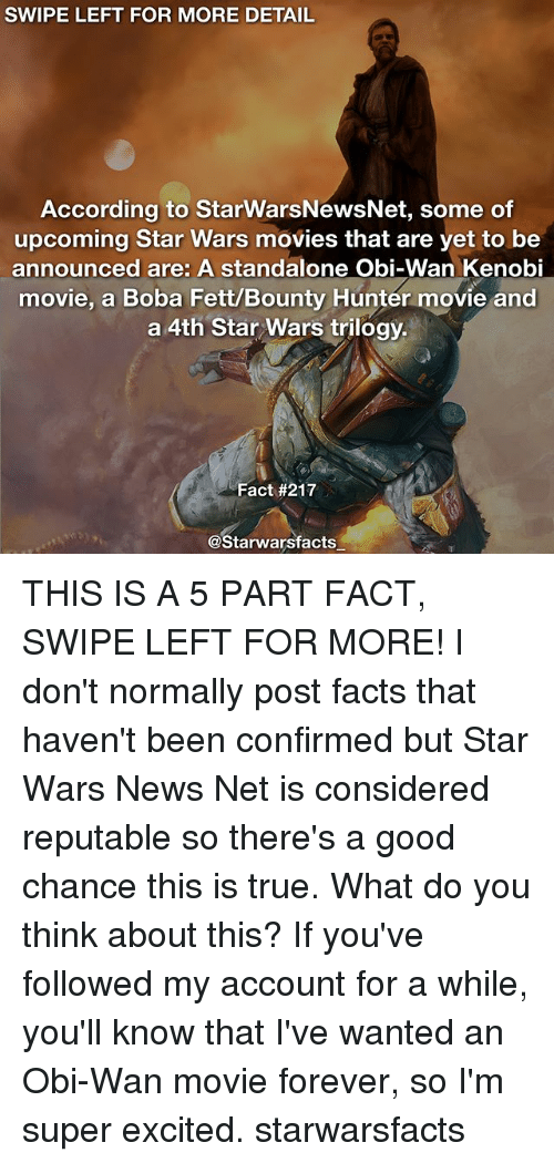 bounty hunter: SWIPE LEFT FOR MORE DETAIL  According to StarwarsNewsNet, some of  upcoming Star Wars movies that are yet to be  announced are: A standalone Obi-Wan Kenobi  movie, a Boba Fett/Bounty Hunter movie and  a 4th Star Wars trilogy.  Fact #217  @Starwarsfacts THIS IS A 5 PART FACT, SWIPE LEFT FOR MORE! I don't normally post facts that haven't been confirmed but Star Wars News Net is considered reputable so there's a good chance this is true. What do you think about this? If you've followed my account for a while, you'll know that I've wanted an Obi-Wan movie forever, so I'm super excited. starwarsfacts