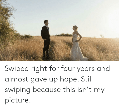 almost: Swiped right for four years and almost gave up hope. Still swiping because this isn't my picture.