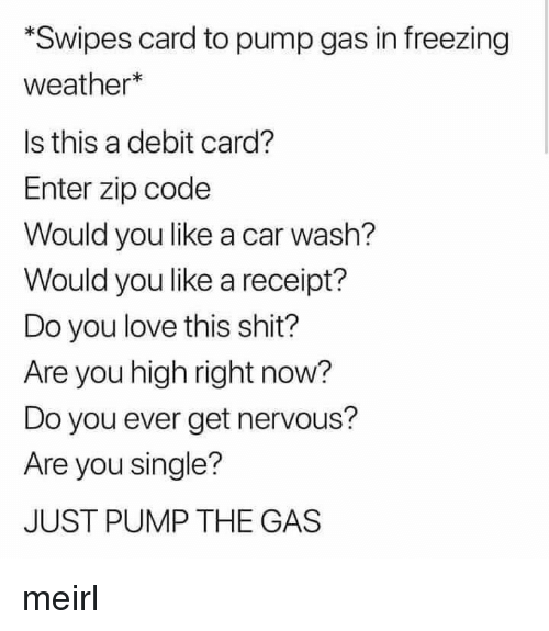 Are You Single: Swipes card to pump gas in freezing  weather*  Is this a debit card?  Enter zip code  Would you like a car wash?  Would you like a receipt?  Do you love this shit?  Are you high right now?  Do you ever get nervous?  Are you single?  JUST PUMP THE GAS meirl
