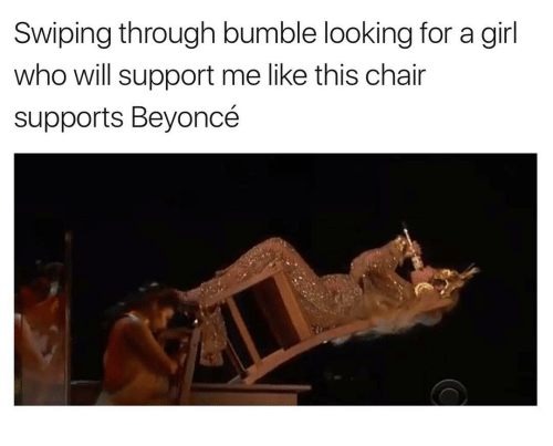 Bumbling: Swiping through bumble looking for a girl  who will support me like this chair  supports Beyoncé