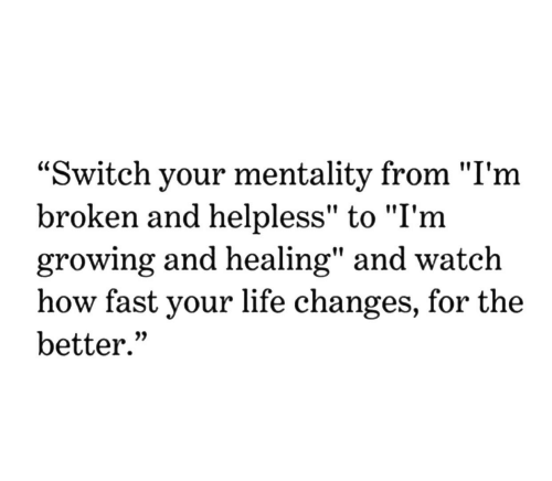 """mentality: """"Switch your mentality from """"I'm  broken and helpless"""" to """"I'm  growing and healing"""" and watch  how fast your life change  better.""""  s, for the"""