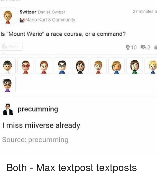 "Textposts: Switzer Daniel Switzer  27 minutes a  Mario Kart 8 Community  Is ""Mount Wario"" a race course, or a command?  910 2  precumming  I miss miiverse already  Source: precumming Both - Max textpost textposts"