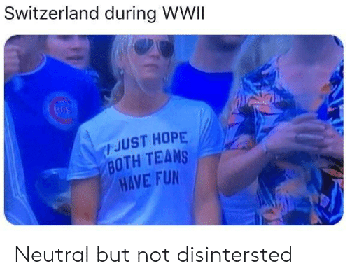 Switzerland, Hope, and Fun: Switzerland during WWII  JUST HOPE  BOTH TEAMS  HAVE FUN Neutral but not disintersted