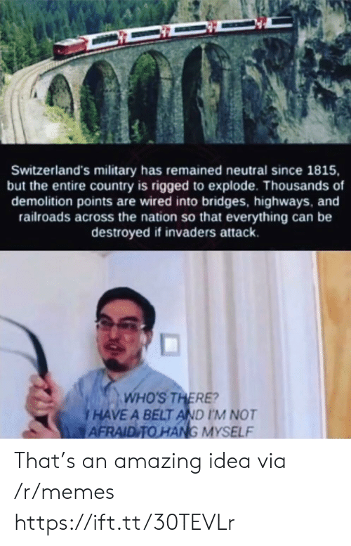 Memes, Wired, and Military: Switzerland's military has remained neutral since 1815,  but the entire country is rigged to explode. Thousands of  demolition points are wired into bridges, highways, and  railroads across the nation so that everything can be  destroyed if invaders attack.  WHO'S THERE?  HAVE A BELT AND I'M NOT  AFRAID TO HANG MYSELF That's an amazing idea via /r/memes https://ift.tt/30TEVLr