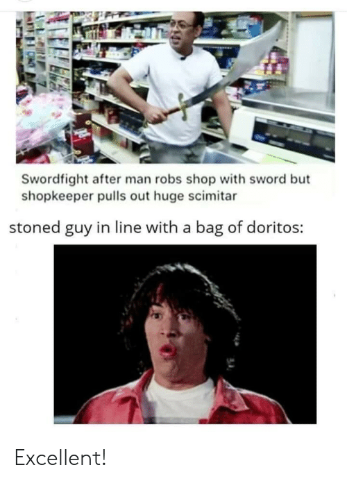 doritos: Swordfight after man robs shop with sword but  shopkeeper pulls out huge scimitar  stoned guy in line with a bag of doritos: Excellent!