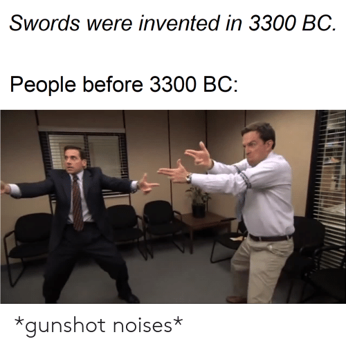 Swords, Noises, and Gunshot: Swords were invented in 3300 BC  Реople before 3300 ВС: *gunshot noises*