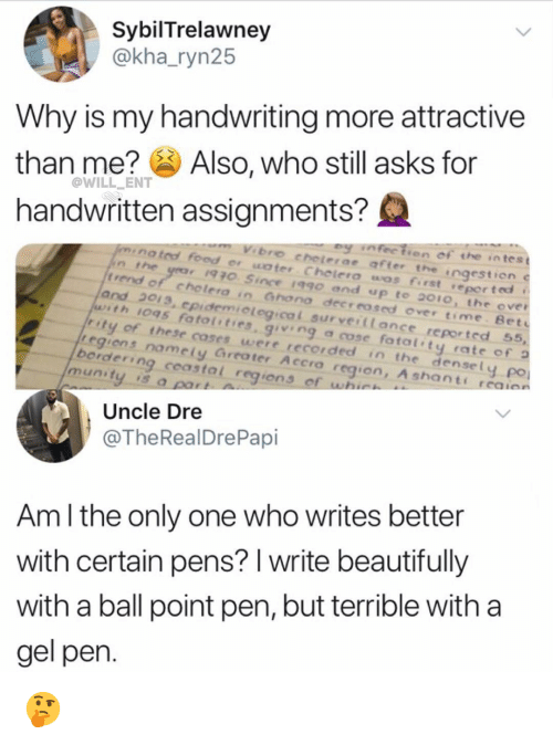 rend: SybilTrelawney  @kha_ryn25  Why is my handwriting more attractive  than me? Also, who still asks for  handwritten assignments?  @WILL ENT  ey nfectien of the intes t  nated food er water Chelera wos first reported t  bro cheterae affer the  ngestion  t rend  of cholera in Gnona decrrosed over time Bet  and 2013, epidemiological surveiltance reported 55,  with IOq5 fato { ' ties, giving a cose fatal' ty rate of ว  ty of these coses were recorded in the densely  regiens namely Greater Accro region, A shants  borderin  po  munity is a  g  coastal region s  Uncle Dre  @TheRealDrePapi  Am l the only one who writes better  with certain pens? I write beautifully  with a ball point pen, but terrible with a  gel pen 🤔