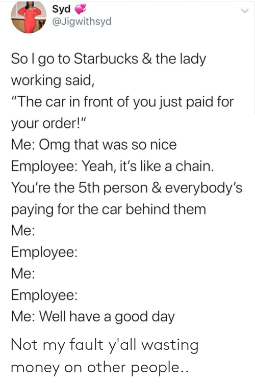 "Behind: Syd  @Jigwithsyd  Sol go to Starbucks & the lady  working said,  ""The car in front of you just paid for  your order!""  Me: Omg that was so nice  Employee: Yeah, it's like a chain.  You're the 5th person & everybody's  paying for the car behind them  Me:  Employee:  Me:  Employee:  Me: Well have a good day Not my fault y'all wasting money on other people.."
