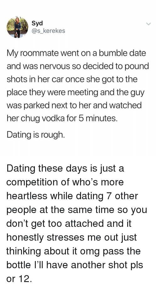 chug: Syd  @s_kerekes  My roommate went on a bumble date  and was nervous so decided to pound  shots in her car once she got to the  place they were meeting and the guy  was parked next to her and watched  her chug vodka for 5 minutes.  Dating is rough. Dating these days is just a competition of who's more heartless while dating 7 other people at the same time so you don't get too attached and it honestly stresses me out just thinking about it omg pass the bottle I'll have another shot pls or 12.