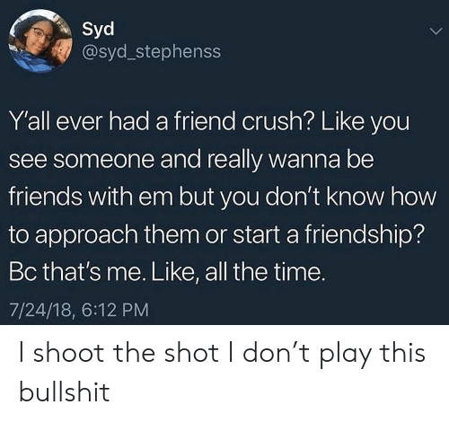 Crush, Friends, and How To: Syd  @syd_stephenss  Y'all ever had a friend crush? Like you  see someone and really wanna be  friends with em but you don't know how  to approach them or start a friendship?  Bc that's me. Like, all the time.  7/24/18, 6:12 PM I shoot the shot I don't play this bullshit