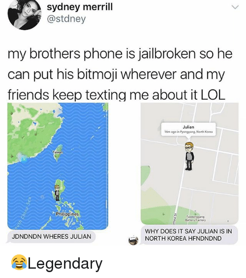 Friends, Lol, and Memes: sydney merrill  @stdney  my brothers phone is jailbroken so he  can put his bitmoji wherever and my  friends keep texting me about it LOL  Julian  16m ago in Pyongyang. North Korea  Philippines  Taedonggang  Battery Factory  WHY DOES IT SAY JULIAN IS IN  NORTH KOREA HFNDNDND  JDNDNDN WHERES JULIAN 😂Legendary