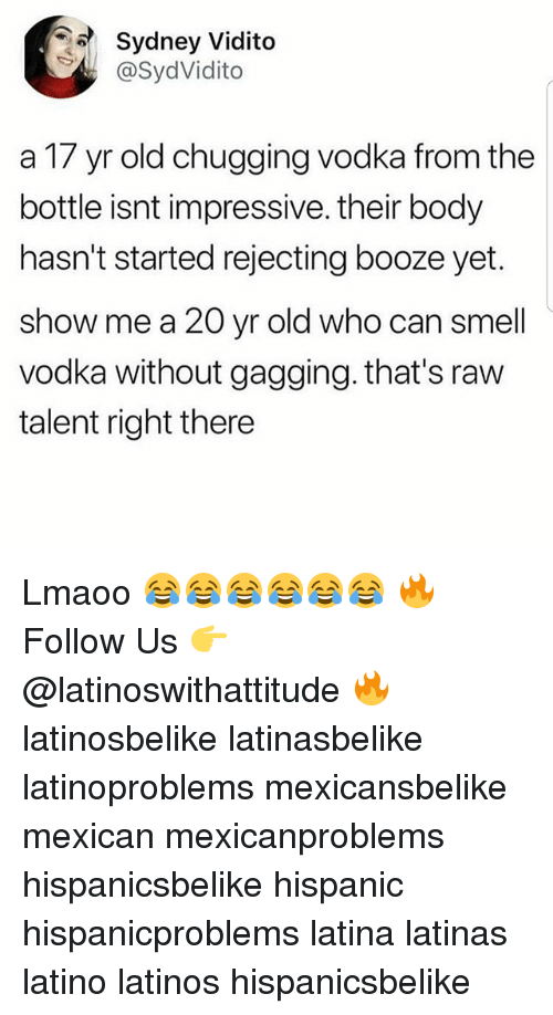 gagging: Sydney Vidito  @SydVidito  a 17 yr old chugging vodka from the  bottle isnt impressive. their body  hasn't started rejecting booze yet.  show me a 20 yr old who can smell  vodka without gagging. that's raw  talent right there Lmaoo 😂😂😂😂😂😂 🔥 Follow Us 👉 @latinoswithattitude 🔥 latinosbelike latinasbelike latinoproblems mexicansbelike mexican mexicanproblems hispanicsbelike hispanic hispanicproblems latina latinas latino latinos hispanicsbelike
