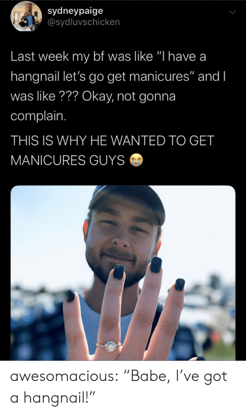 "Ive Got: sydneypaige  @sydluvschicken  Last week my bf was like ""I have a  hangnail let's go get manicures"" and I  was like??? Okay, not gonna  complain.  THIS IS WHY HE WANTED TO GET  MANICURES GUYS awesomacious:  ""Babe, I've got a hangnail!"""