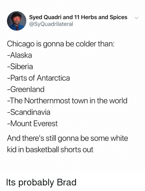 Brad: Syed Quadri and 11 Herbs and Spices v  @SyQuadrilateral  Chicago is gonna be colder than:  -Alaska  Siberia  Parts of Antarctica  Greenland  -The Northernmost town in the world  Scandinavia  Mount Everest  And there's still gonna be some white  kid in basketball shorts out Its probably Brad