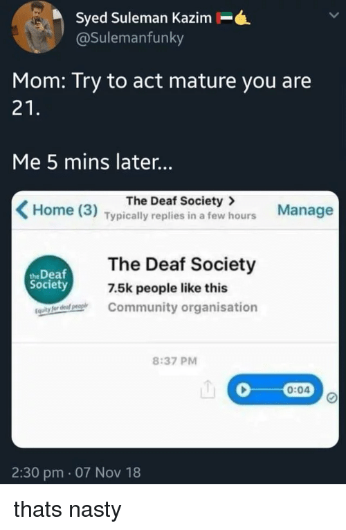 Community, Nasty, and Home: Syed Suleman Kazim-.  @Sulemanfunky  Mom: Try to act mature you are  21  Me 5 mins later..  The Deaf Society>  Home (3) Typically replies in a few hours Manage  The Deaf Society  Community organisation  the Deaf  Society  7.5k people like this  8:37 PM  0:04  2:30 pm. 07 Nov 18 thats nasty