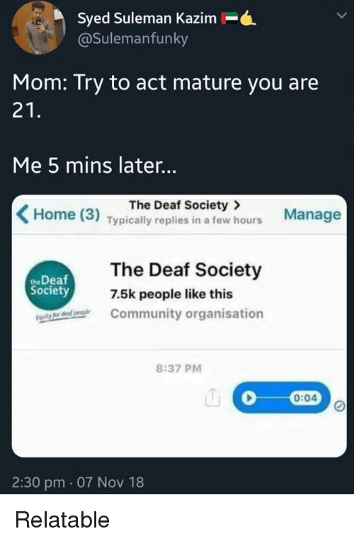 Community, Home, and Relatable: Syed Suleman Kazim-.  @Sulemanfunky  Mom: Try to act mature you are  21  Me 5 mins later..  The Deaf Society>  Home (3) Typically replies in a few hours Manage  The Deaf Society  Community organisation  the Deaf  Society  7.5k people like this  8:37 PM  0:04  2:30 pm. 07 Nov 18 Relatable