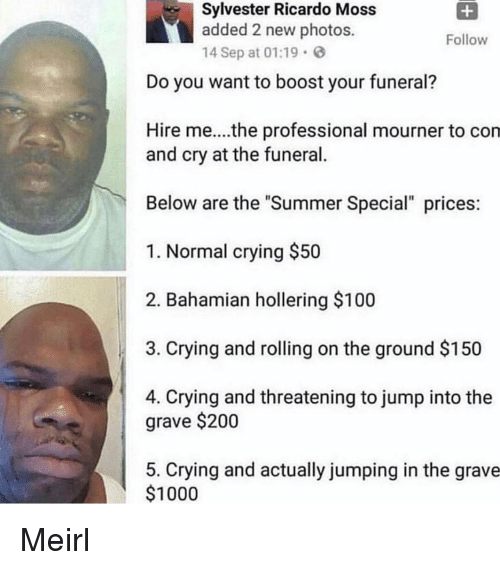 "sylvester: Sylvester Ricardo Moss  added 2 new photos.  14 Sep at 01:19  Follow  Do you want to boost your funeral?  Hire me....the professional mourner to con  and cry at the funeral.  Below are the ""Summer Special"" prices  1. Normal crying $50  2. Bahamian hollering $100  3. Crying and rolling on the ground $150  4. Crying and threatening to jump into the  grave $200  5. Crying and actually jumping in the grave  $1000 Meirl"