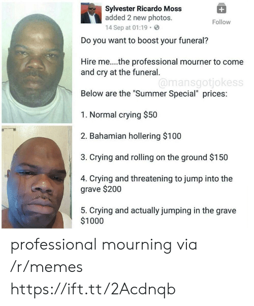 "mourning: Sylvester Ricardo Moss  added 2 new photos.  14 Sep at 01:19.  Follow  Do you want to boost your funeral?  Hire me...the professional mourner to come  and cry at the funeral  Below are the ""Summer Special"" prices:  1. Normal crying $50  2. Bahamian hollering $100  3. Crying and rolling on the ground $150  4. Crying and threatening to jump into the  @mansgotjokess  grave $200  5. Crying and actually jumping in the grave  $1000 professional mourning via /r/memes https://ift.tt/2Acdnqb"