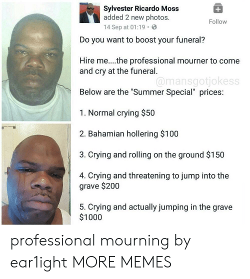 "Gravely: Sylvester Ricardo Moss  added 2 new photos.  14 Sep at 01:19.  Follow  Do you want to boost your funeral?  Hire me...the professional mourner to come  and cry at the funeral  Below are the ""Summer Special"" prices:  1. Normal crying $50  2. Bahamian hollering $100  3. Crying and rolling on the ground $150  4. Crying and threatening to jump into the  @mansgotjokess  grave $200  5. Crying and actually jumping in the grave  $1000 professional mourning by ear1ight MORE MEMES"