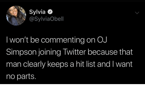 Parts: Sylvia O  @SylviaObell  I won't be commenting on OJ  Simpson joining Twitter because that  man clearly keeps a hit list and I want  no parts.