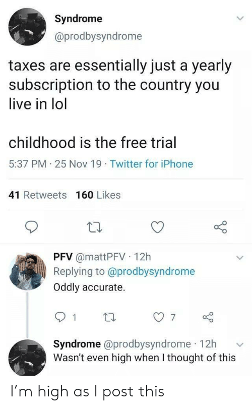 syndrome: Syndrome  @prodbysyndrome  taxes are essentially just a yearly  subscription to the country you  live in lol  childhood is the free trial  5:37 PM 25 Nov 19 Twitter for iPhone  41 Retweets 160 Likes  PFV @mattPFV 12h  Replying to @prodbysyndrome  Oddly accurate.  7  Syndrome @prodbysyndrome 12h  Wasn't even high when I thought of this I'm high as I post this