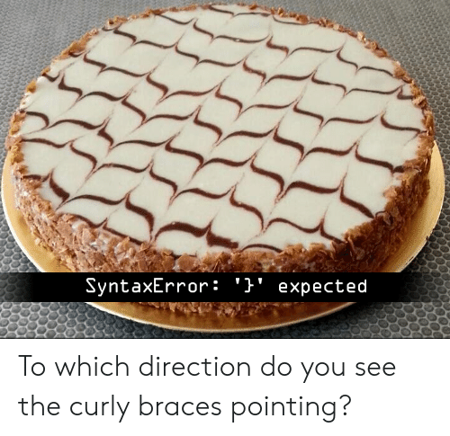 Braces, You, and Do You: SyntaxError: '}' expected To which direction do you see the curly braces pointing?
