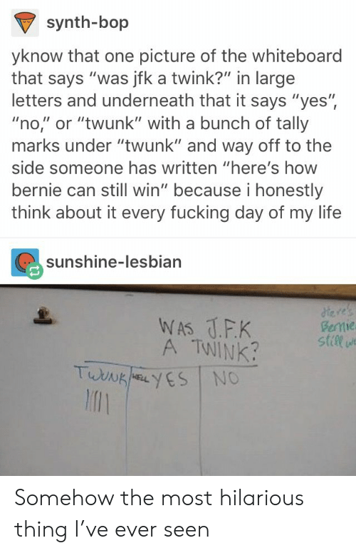 "to-the-side: synth-bop  yknow that one picture of the whiteboard  that says ""was jfk a twink?"" in large  letters and underneath that it says ""yes"",  ""no,"" or ""twunk"" with a bunch of tally  marks under ""twunk"" and way off to the  side someone has written ""here's how  bernie can still win"" because i honestly  think about it every fucking day of my life  sunshine-lesbian  A TWINK  stile  l1 Somehow the most hilarious thing I've ever seen"