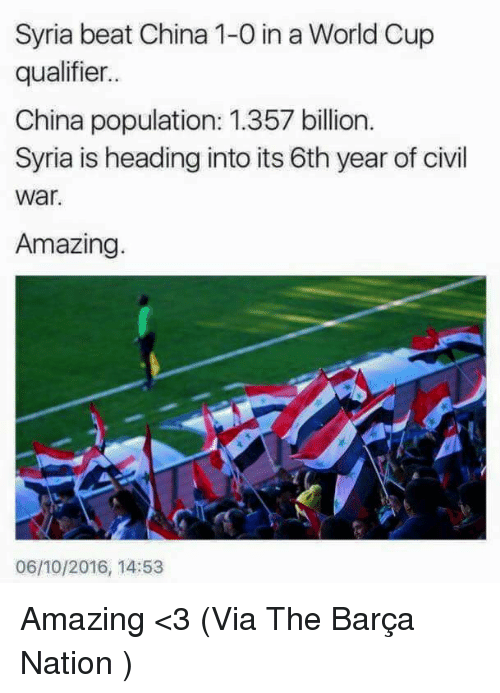 Population 1: Syria beat China 1-0 in a World Cup  qualifier..  China population: 1.357 billion.  Syria is heading into its 6th year of civil  War.  Amazing.  06/10/2016, 14:53 Amazing <3  (Via The Barça Nation )