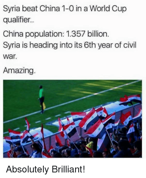Population 1: Syria beat China 1-0 in a WorldCup  qualifier..  China population: 1.357 billion.  Syria is heading into its 6th year of civil  War  Amazing. Absolutely Brilliant!