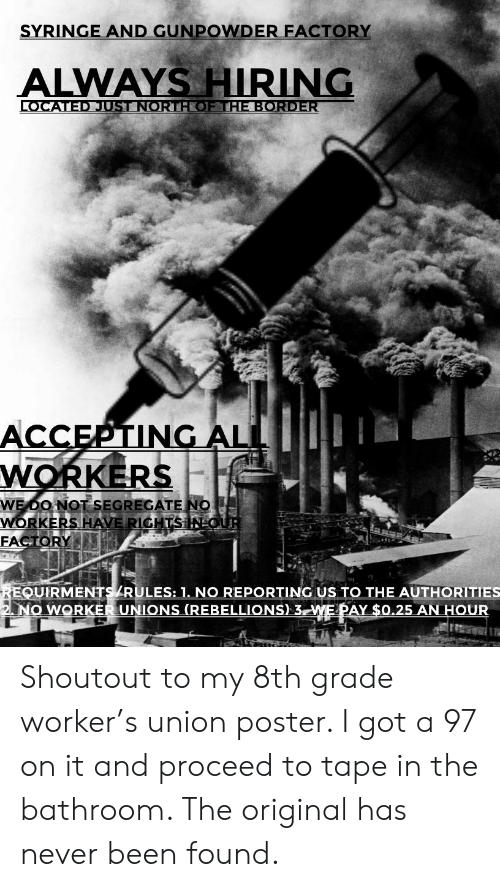 Never, Been, and Got: SYRINGE AND GUNPOWDER FACTORY  ALWAYS HIRING  LOCATEDJUST NORTHOEHE BORDER  ACCEPTING AL  WORKERS  WE DO NOT SEGREGATE NO  WORKERS HAVE RIGHTSINOUR  FACTORY  REQUIRMENTS ZRULES: 1. NO REPORTING US TO THE AUTHORITIES  2 NO WORKER UNIONS (REBELLIONS) 3 WE PAY $0.25 AN HOUR Shoutout to my 8th grade worker's union poster. I got a 97 on it and proceed to tape in the bathroom. The original has never been found.