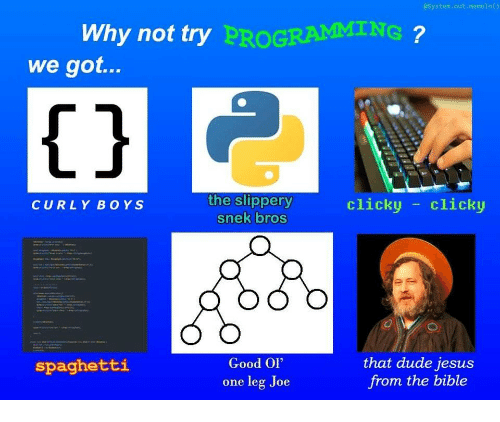"Dude, Jesus, and Bible: System.out.memeln()  Why not try  PROGRAMMING  we got...  1j  the slippery  snek bros  clicky -clicky  CURLY BOYS  Good Ol""  one leg Joe  that dude jesus  from the bible  spaghetti"
