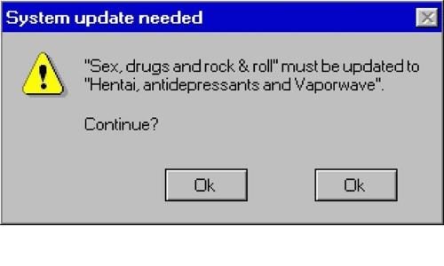 """Dank, Drugs, and Hentai: System update needed  'Sex, drugs and rock & roll must be updated to  """"Hentai, antidepressants and Vaporwave  Continue?  Ok"""