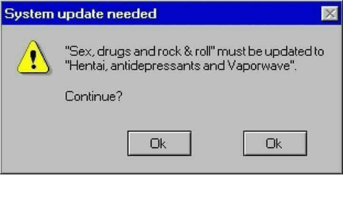 """Dank, Drugs, and Hentai: System update needed  """"Sex, drugs and rock & roll"""" must be updated to  """"Hentai, antidepressants and vaporwave"""".  Continue?  Ok  Ok"""