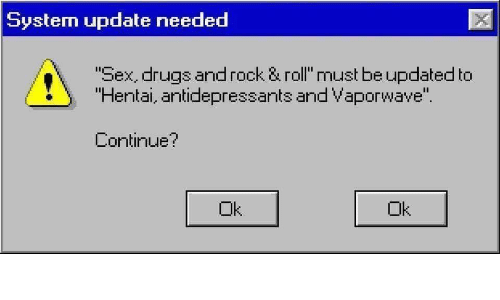 """Drugs, Hentai, and Sex: System update needed  Sex, drugs androck & roll must be updated to  Hentai, antidepressants and Vaporwave"""".  Continue?  Ok  Ok"""