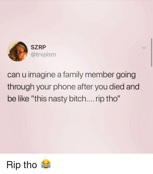 "Be Like, Bitch, and Family: SZRP  @trvpism  can u imagine a family member going  through your phone after you died and  be like ""this nasty bitch.... rip tho"" Rip tho 😂"