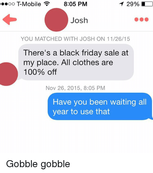 Joshing You: T 29%  oo -Mobile 8:05 PM  Josh  YOU MATCHED WITH JOSH ON 11/26/15  There's a black friday sale at  my place. All clothes are  100% off  Nov 26, 2015, 8:05 PM  Have you been waiting all  year to use that Gobble gobble