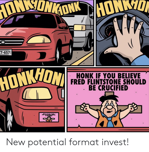 Invest, Fred, and Hon: T-657  HON  HONK IF YOU BELIEVE  FRED FLINTSTONE SHOULD  BE CRUCIFIED  HONK New potential format invest!